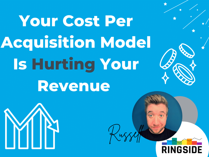 How Your Cost Per Acquisition Model Is Hurting Your Revenue