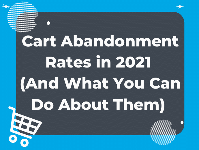 Cart Abandonment Rates in 2021 and What You Can Do About Them