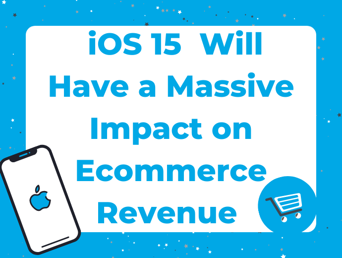 iOS 15 Launches on September 20 and Will Have a Massive Impact on Ecommerce Revenue: Here's What Retailers Need to Know