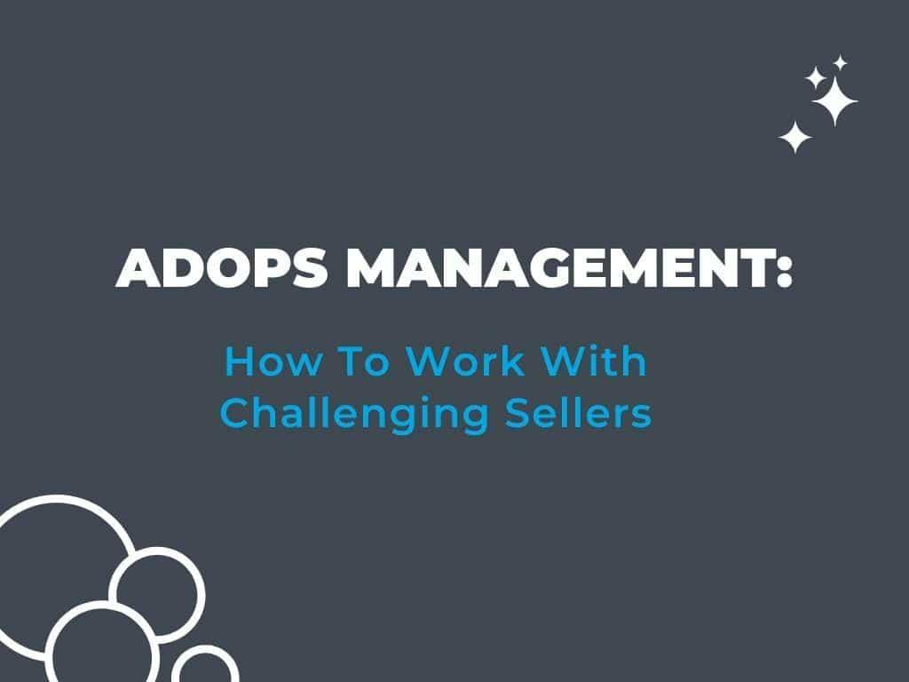 Adops Management: How To Work With Challenging Sellers
